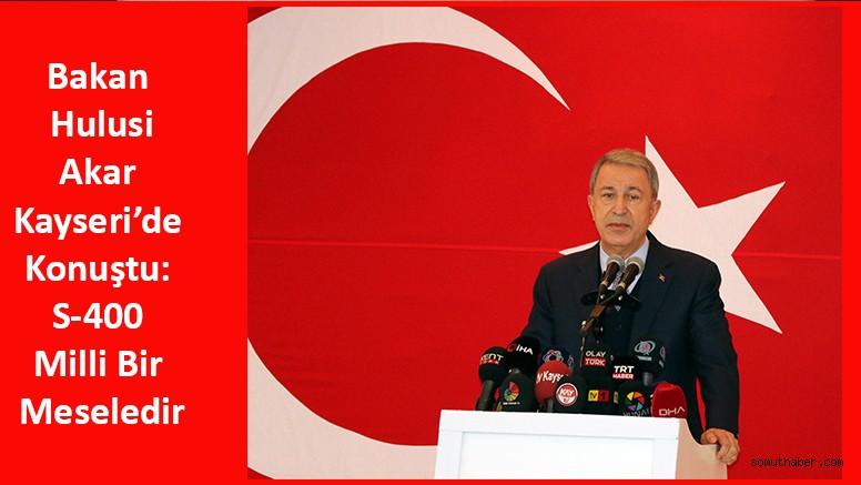 Bakan Akar Kayseri'de Konuştu: S-400 Milli Bir Meseledir