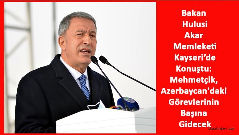 Bakan Akar: Mehmetçik, Azerbaycan'daki Görevlerinin Başına Gidecek