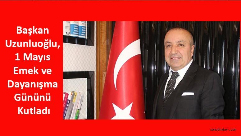 Başkan Uzunluoğlu, 1 Mayıs Emek ve Dayanışma Gününü Kutladı