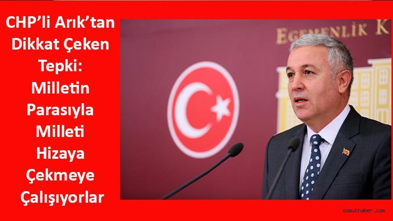CHP'li Arık'tan Dikkat Çeken Tepki: Milletin Parasıyla Milleti Hizaya Çekmeye Çalışıyorlar
