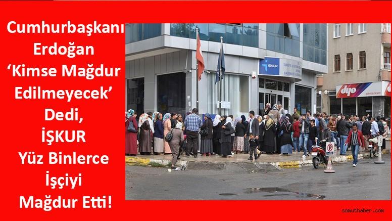 Erdoğan 'Kimse Mağdur Edilmeyecek' Dedi, İŞKUR Yüz Binlerce İşçiyi Mağdur Etti!