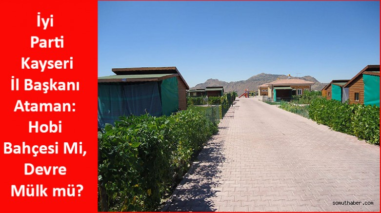 İyi Partili Ataman: Hobi Bahçesi Mi, Devre Mülk mü?