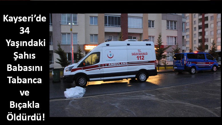 Kayseri'de 34 Yaşındaki Şahıs Babasını Tabanca ve Bıçakla Öldürdü!