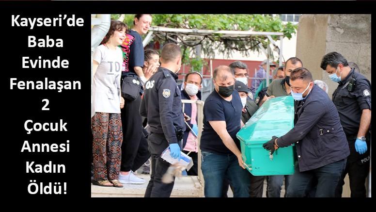 Kayseri'de Baba Evinde Fenalaşan 2 Çocuk Annesi Kadın Öldü