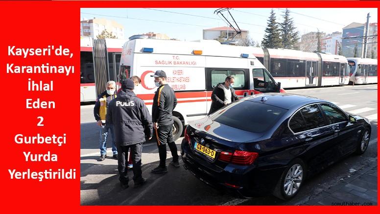 Kayseri'de, Karantinayı İhlal Eden 2 Gurbetçi Yurda Yerleştirildi