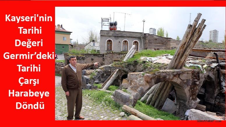 Kayseri'nin Tarihi Değeri Germir'deki Tarihi Çarşı Harabeye Döndü