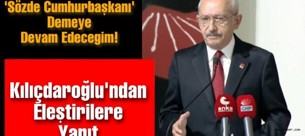 Kılıçdaroğlu: 'Sözde Cumhurbaşkanı' Demeye Devam Edeceğim