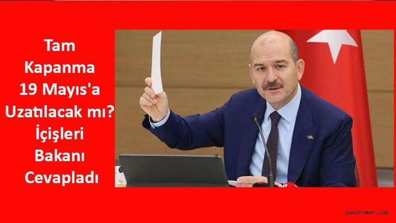 Tam Kapanma 19 Mayıs'a Uzatılacak mı? İçişleri Bakanı Cevapladı