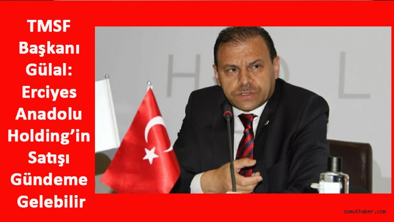TMSF Başkanı Gülal: Erciyes Anadolu Holding'in Satışı Gündeme Gelebilir
